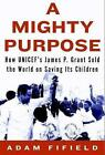 A Mighty Purpose: How UNICEF's James P. Grant Sold the World on Saving Its Children by Adam Fifield (Hardback, 2015)