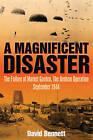A Magnificent Disaster: The Failure of the Market Garden, the Arnhem Operation, September 1944 by David Bennett (Hardback, 2008)