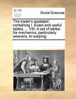 The Trader's Assistant: Containing I. Exact and Useful Tables, ... VIII. a Set of Tables for Mechanics, Particularly Weavers, in Warping. by Multiple Contributors (Paperback / softback, 2010)