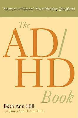 Ad/Hd Book: Answers to Parents Most Pressing Questions by Beth Ann Hill,...