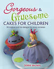 Gorgeous and Gruesome Cakes for Children by Debbie Brown (Paperback, 2010)