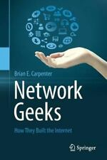 Network Geeks: How They Built The Internet: By Brian E Carpenter