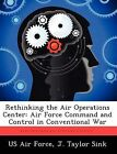 Rethinking the Air Operations Center: Air Force Command and Control in Conventional War by J Taylor Sink (Paperback / softback, 2012)