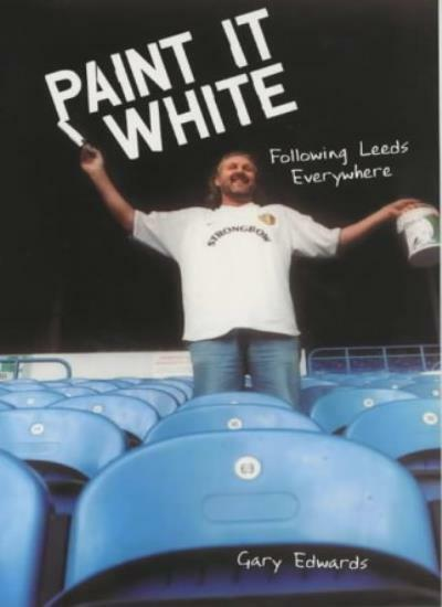 Paint it White: Following Leeds Everywhere,Gary Edwards- 9781840187298