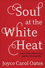 Soul at the White Heat: Inspiration, Obsession, and the Writing Life by Joyce Carol Oates (Hardback, 2016)