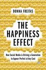 The Happiness Effect : How Social Media Is Driving a Generation to Appear Perfect at Any Cost by Donna Freitas (2017, Hardcover)
