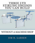Three Ltd Stirling Engines You Can Build Without a Machine Shop: An Illustrated Guide by Jim R Larsen (Paperback / softback)