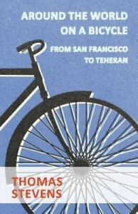Around The World On A Bicycle, From San Francisco To Teheran: By Thomas Stevens