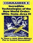 Incredible Technologies of the New World Order: UFOs - Tesla - Area 51 by Commander X (Paperback, 1997)