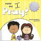 How Do I Pray?: Bible Wisdom and Fun for Today! by Ivan Gouveia (Board book, 2011)