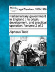 Parliamentary Government in England: Its Origin, Development, and Practical Operation. Volume 2 of 2 by Alpheus Todd (Paperback / softback, 2010)
