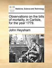 Observations on the Bills of Mortality, in Carlisle, for the Year 1779. by John Heysham (Paperback / softback, 2010)