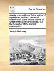 A Reply to an Address to the Author of a Pamphlet, Entitled,  A Candid Examination of the Mutual Claims of Great Britain and Her Colonies,  &C. by the Author of the Candid Examination. by Joseph Galloway (Paperback / softback, 2010)