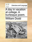 A Day in Vacation at College. a Burlesque Poem. by William Dodd (Paperback / softback, 2010)