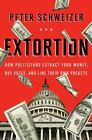 Extortion : How Politicians Extract Your Money, Buy Votes, and Line Their Own Pockets by Peter Schweizer (2013, Hardcover)