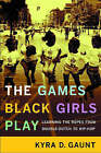The Games Black Girls Play: Learning the Ropes from Double-Dutch to Hip-Hop by Kyra D. Gaunt (Hardback, 2006)