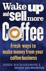 Wake Up and Sell More Coffee: Fresh Ways to Make Money from Your Coffee Business by John Richardson, Hugh Gilmartin (Paperback, 2015)