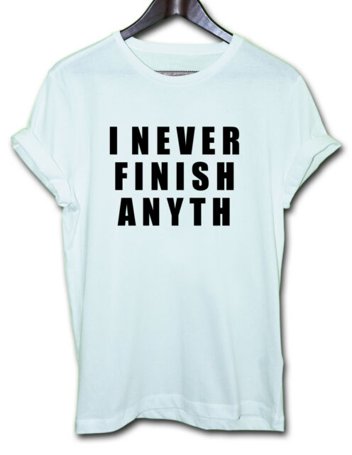I NEVER FINISH ANYTH - funny awesome T-shirts humour sarcastic top slogan tee