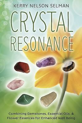 Crystal Resonance : Combining Gemstones, Essential Oils, and Flower Essences for Enhanced Well-Being by Kerry Nelson Selman (2015, Pa...