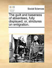 The Guilt and Baseness of Absentees, Fully Displayed; Or, Strictures on Emigration. by Multiple Contributors (Paperback / softback, 2010)