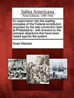 An Examination Into the Leading Principles of the Federal Constitution Proposed by the Late Convention Held at Philadelphia: With Answers to the Principal Objections That Have Been Raised Against the System. by Noah Webster (Paperback / softback, 2012)
