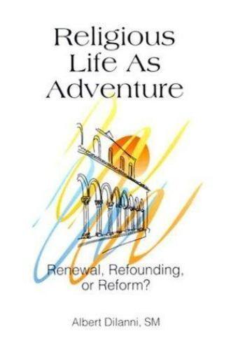 Religious Life As Adventure: Renewal, Refounding, or Reform, Albert Dilanni, Goo