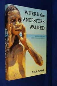 WHERE THE ANCESTORS WALKED Philip Clarke AUSTRALIA AS AN ABORIGINAL LANDSCAPE