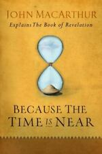 Because the Time Is Near : John MacArthur Explains the Book of Revelation by John MacArthur (2007, Paperback, New Edition)
