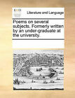 Poems on Several Subjects. Formerly Written by an Under-Graduate at the University. by Multiple Contributors (Paperback / softback, 2010)