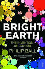 Bright Earth: The Invention of Colour by Philip Ball (Paperback, 2008)