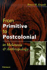 From Primitive to Postcolonial in Melanesia and Anthropology by Bruce M. Knauft (Paperback, 1999)