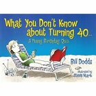 What You Don't Know About Turning 40.... by Bill Dodds (Paperback, 2006)
