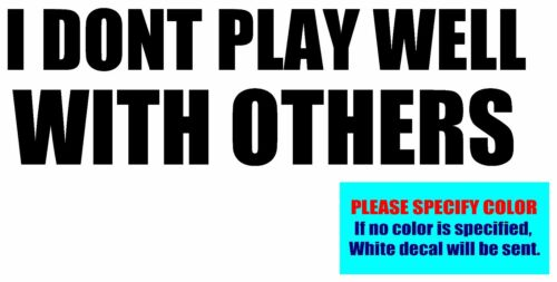 """I DONT PLAY WELL WITH OTHERS Vinyl decal sticker Graphic Die Cut 7/"""""""