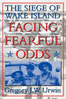 Facing Fearful Odds: The Siege of Wake Island by Gregory J. W. Urwin (Paperback, 2002)