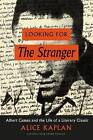 Looking for the Stranger: Albert Camus and the Life of a Literary Classic by John M Musser Professor of French Alice Kaplan (Hardback, 2016)