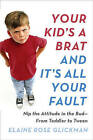 Your Kid's A Brat And It's All Your Fault: Nip The AttitudeIn The Bud - From Toddler To Tween by Elaine Rose Glickman (Paperback, 2016)