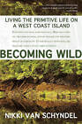 Becoming Wild: Living the Primitive Life on a West Coast Island by Nikki van Schyndel (Paperback, 2014)