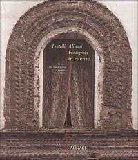 Fratelli Alinari. Fotografi in Firenze. 150 anni che illustrarono il mondo....