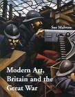 Modern Art, Britain and the Great War: Witnessing, Testimony and Remembrance by Sue Malvern (Hardback, 2004)