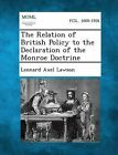 The Relation of British Policy to the Declaration of the Monroe Doctrine by Leonard Axel Lawson (Paperback / softback, 2013)