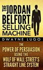 The Jordan Belfort Selling Machine: the Power of Persuasion Using the Wolf of Wall Street's Straight Line System by Dwayne Lugo (2014, Paperback)