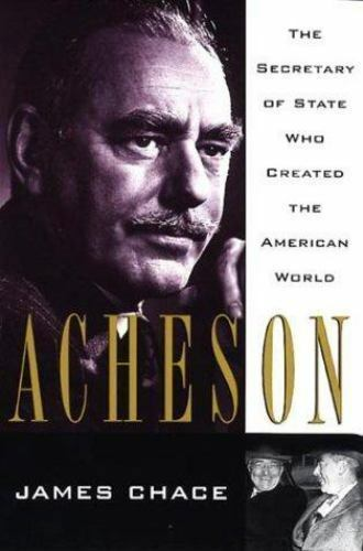 Acheson : The Secretary of State Who Created the American World by James Chace