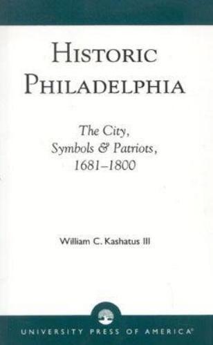 Historic Philadelphia : The City, Symbols and Patriots, 1681-1800 by William...