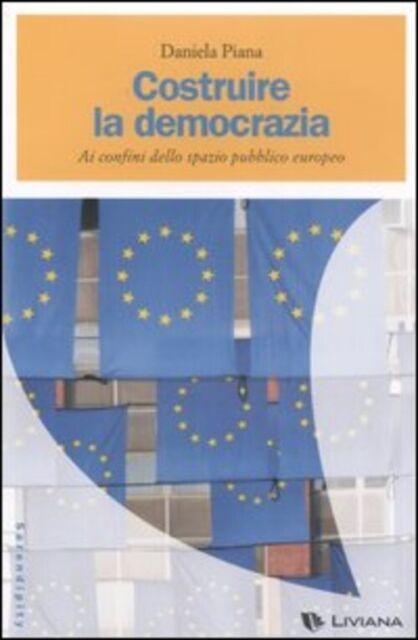 Costruire La Democrazia. Ai Confini Dello Spazio Pubblico Europeo Daniela Pian