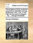 The Kingdom of God. a Sermon, Preached on Sabbath Evening, September 13th, 1741. in the High-Church-Yard of Glasgow, ... by ... George Whitefield. by George Whitefield (Paperback / softback, 2010)