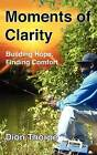Moments of Clarity: Finding Hope, Building Comfort by Dion Thorpe (Paperback / softback, 2012)