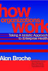 How Organizations Work: Taking a Holistic Approach to Enterprise Health by Alan P. Brache (Hardback, 2002)