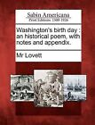 Washington's Birth Day: An Historical Poem, with Notes and Appendix. by MR Lovett (Paperback / softback, 2012)