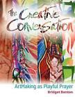 The Creative Conversation: Artmaking as Playful Prayer by Bridget Benton (Paperback / softback, 2011)