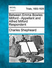 Between Emma Bowles Milford - Appellant and Alfred Milford Respondent by Charles Shepheard (Paperback / softback, 2011)
